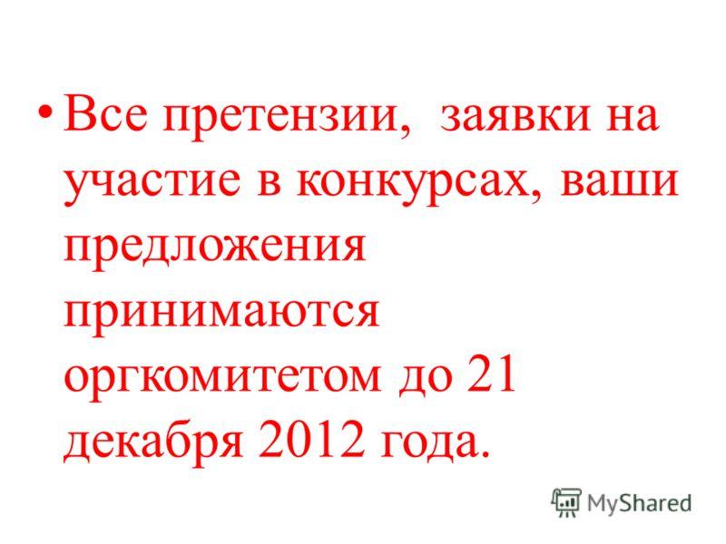 Все претензии, заявки на участие в конкурсах, ваши предложения принимаются оргкомитетом до 21 декабря 2012 года.