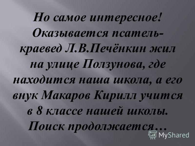 Но самое интересное ! Оказывается псатель - краевед Л. В. Печёнкин жил на улице Ползунова, где находится наша школа, а его внук Макаров Кирилл учится в 8 классе нашей школы. Поиск продолжается …