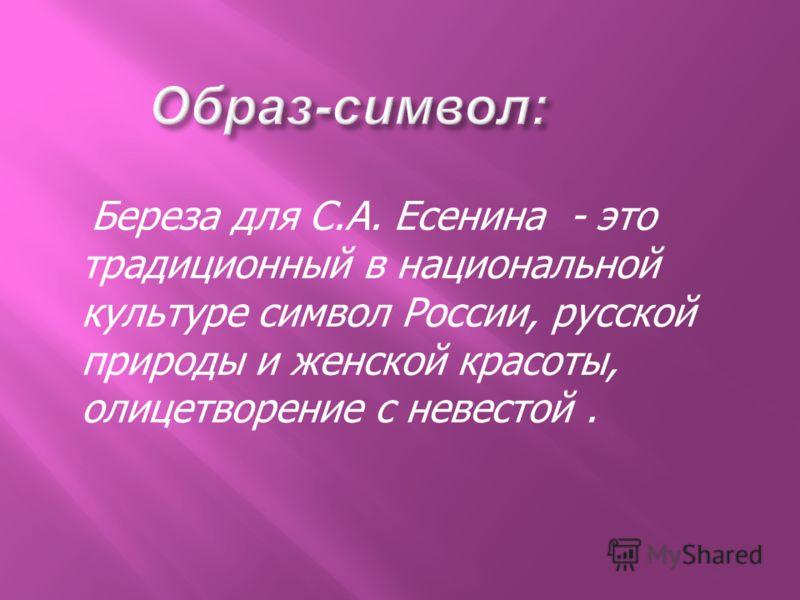 Береза для С.А. Есенина - это традиционный в национальной культуре символ России, русской природы и женской красоты, олицетворение с невестой.