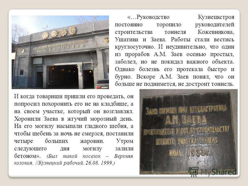 «…Руководство Кузнецкстроя постоянно торопило руководителей строительства тоннеля Кожевникова, Ушатина и Заева. Работы стали вестись круглосуточно. И неудивительно, что один из прорабов А.М. Заев осенью простыл, заболел, но не покидал важного объекта