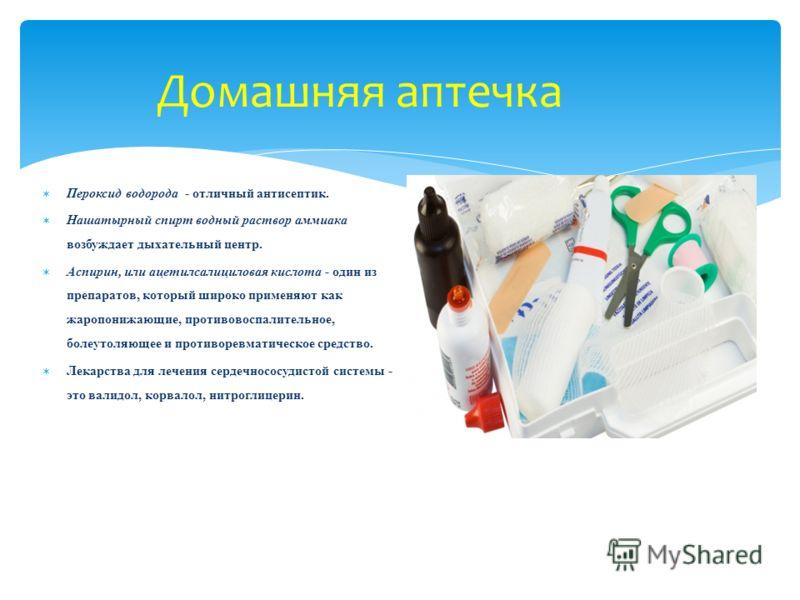 Домашняя аптечка Пероксид водорода - отличный антисептик. Нашатырный спирт водный раствор аммиака возбуждает дыхательный центр. Аспирин, или ацетилсалициловая кислота - один из препаратов, который широко применяют как жаропонижающие, противовоспалите