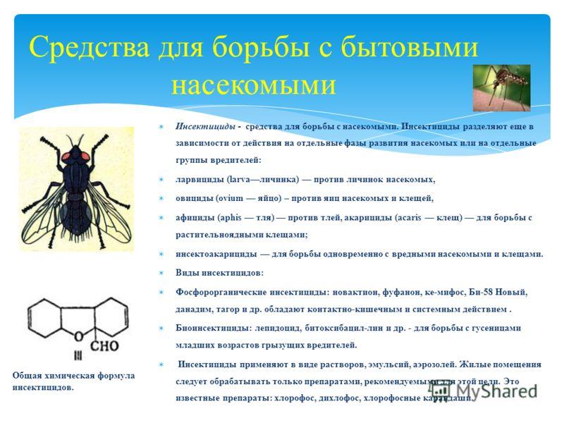 Средства для борьбы с бытовыми насекомыми Инсектициды - средства для борьбы с насекомыми. Инсектициды разделяют еще в зависимости от действия на отдельные фазы развития насекомых или на отдельные группы вредителей: ларвициды (larvaличинка) против лич
