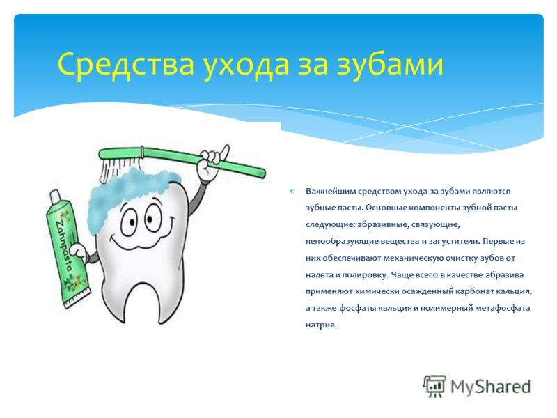 Средства ухода за зубами Важнейшим средством ухода за зубами являются зубные пасты. Основные компоненты зубной пасты следующие: абразивные, связующие, пенообразующие вещества и загустители. Первые из них обеспечивают механическую очистку зубов от нал