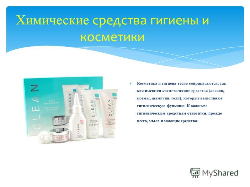 Химические средства гигиены и косметики Косметика и гигиена тесно соприкасаются, так как имеются косметические средства (лосьон, кремы, шампуни, гели), которые выполняют гигиеническую функцию. К важным гигиеническим средствам относится, прежде всего,