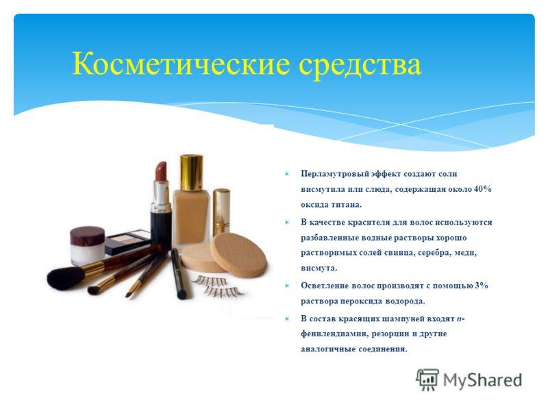 Косметические средства Перламутровый эффект создают соли висмутила или слюда, содержащая около 40% оксида титана. В качестве красителя для волос используются разбавленные водные растворы хорошо растворимых солей свинца, серебра, меди, висмута. Осветл