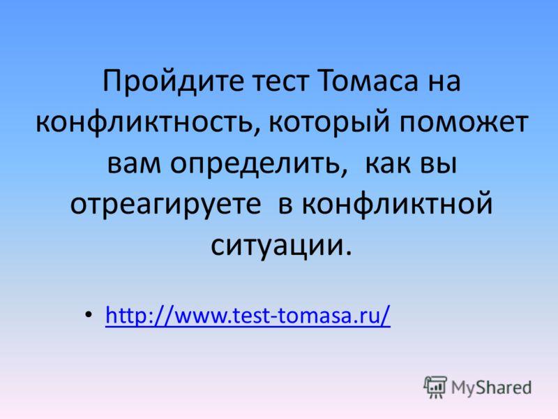 Пройдите тест Томаса на конфликтность, который поможет вам определить, как вы отреагируете в конфликтной ситуации. http://www.test-tomasa.ru/