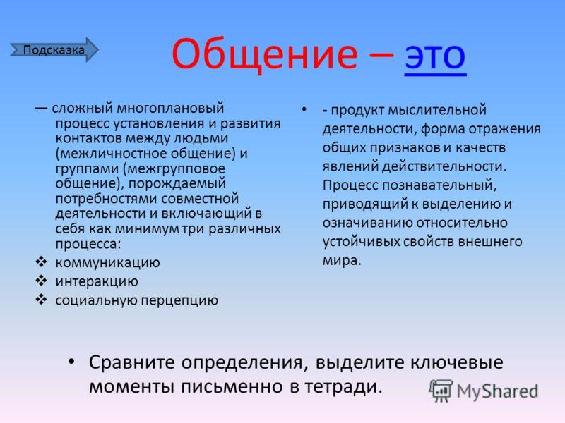 Общение – этоэто сложный многоплановый процесс установления и развития контактов между людьми (межличностное общение) и группами (межгрупповое общение), порождаемый потребностями совместной деятельности и включающий в себя как минимум три различных п