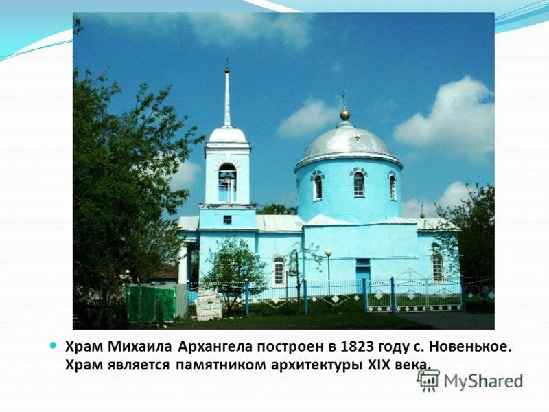 Храм Михаила Архангела построен в 1823 году с. Новенькое. Храм является памятником архитектуры XIX века.