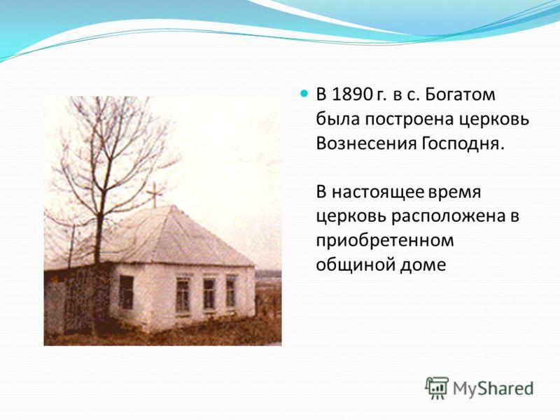 В 1890 г. в с. Богатом была построена церковь Вознесения Господня. В настоящее время церковь расположена в приобретенном общиной доме