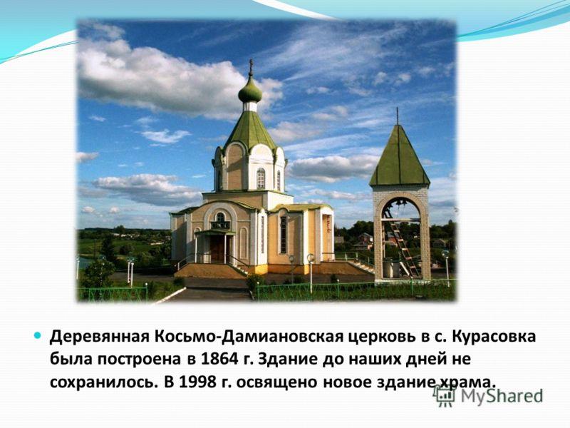 Деревянная Косьмо-Дамиановская церковь в с. Курасовка была построена в 1864 г. Здание до наших дней не сохранилось. В 1998 г. освящено новое здание храма.
