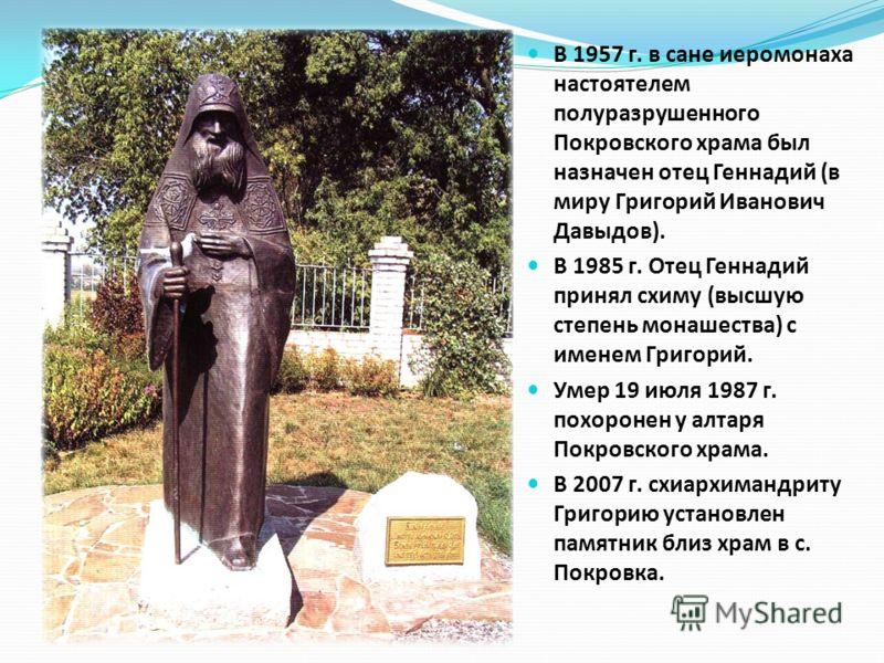 В 1957 г. в сане иеромонаха настоятелем полуразрушенного Покровского храма был назначен отец Геннадий (в миру Григорий Иванович Давыдов). В 1985 г. Отец Геннадий принял схиму (высшую степень монашества) с именем Григорий. Умер 19 июля 1987 г. похорон