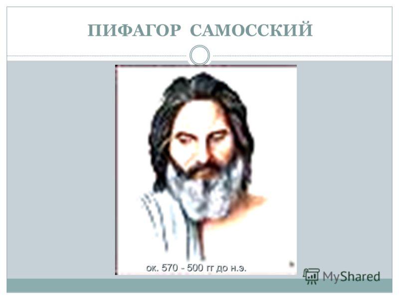 ПИФАГОР САМОССКИЙ ок. 570 - 500 гг до н.э.