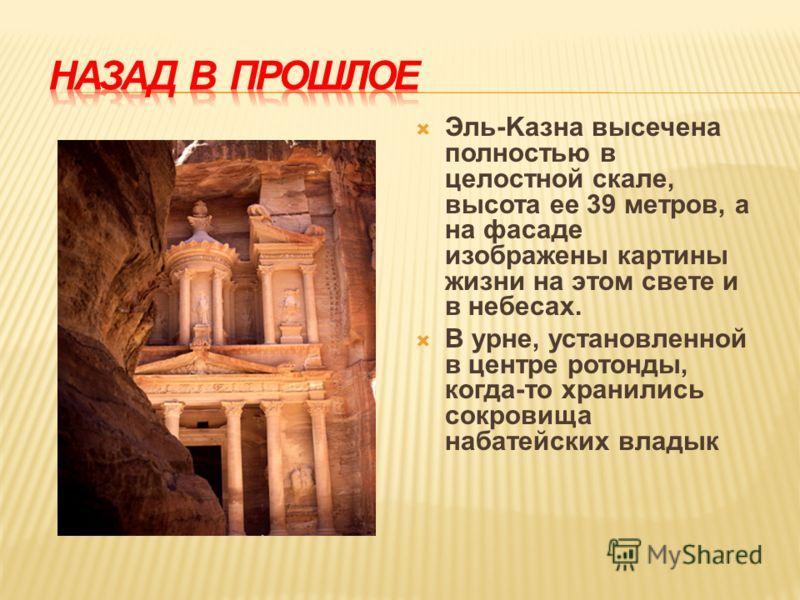 Эль-Kазна высечена полностью в целостной скале, высота ее 39 метров, а на фасаде изображены картины жизни на этом свете и в небесах. В урне, установленной в центре ротонды, когда-то хранились сокровища набатейских владык