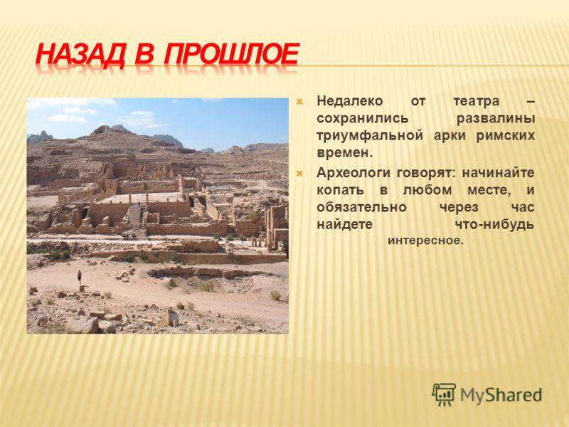 Недалеко от театра – сохранились развалины триумфальной арки римских времен. Археологи говорят: начинайте копать в любом месте, и обязательно через час найдете что-нибудь интересное.