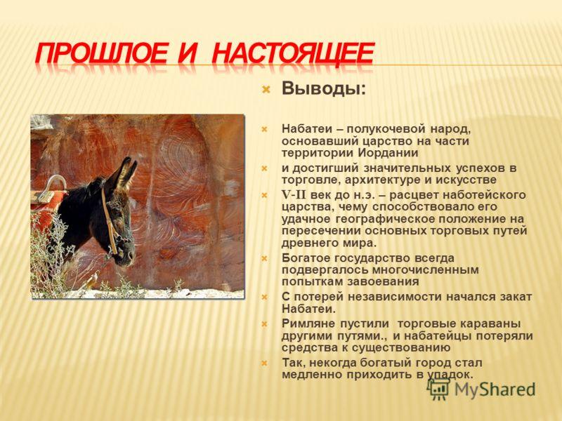 Выводы: Набатеи – полукочевой народ, основавший царство на части территории Иордании и достигший значительных успехов в торговле, архитектуре и искусстве V-II век до н.э. – расцвет наботейского царства, чему способствовало его удачное географическое
