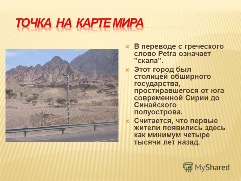 В переводе с греческого слово Petra означает скала. Этот город был столицей обширного государства, простиравшегося от юга современной Сирии до Синайского полуострова. Считается, что первые жители появились здесь как минимум четыре тысячи лет назад.