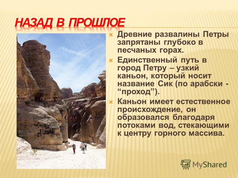 Древние развалины Петры запрятаны глубоко в песчаных горах. Единственный путь в город Петру – узкий каньон, который носит название Сик (по арабски - проход). Каньон имеет естественное происхождение, он образовался благодаря потоками вод, стекающими к