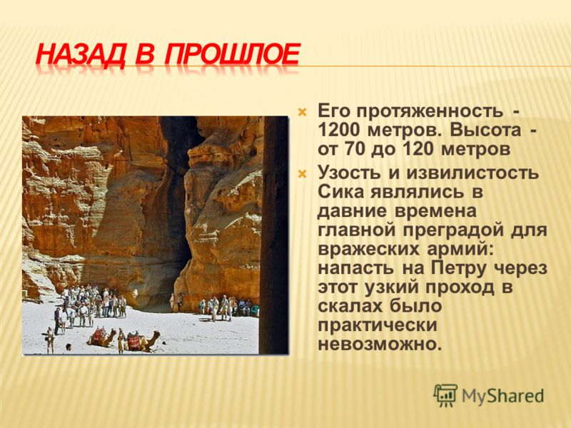 Его протяженность - 1200 метров. Высота - от 70 до 120 метров Узость и извилистость Сика являлись в давние времена главной преградой для вражеских армий: напасть на Петру через этот узкий проход в скалах было практически невозможно.