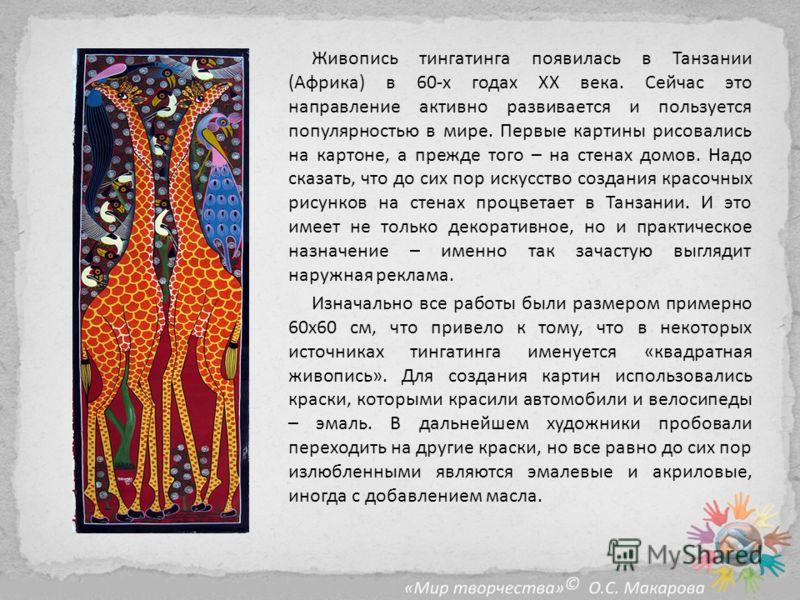 Живопись тингатинга появилась в Танзании (Африка) в 60-х годах ХХ века. Сейчас это направление активно развивается и пользуется популярностью в мире. Первые картины рисовались на картоне, а прежде того – на стенах домов. Надо сказать, что до сих пор