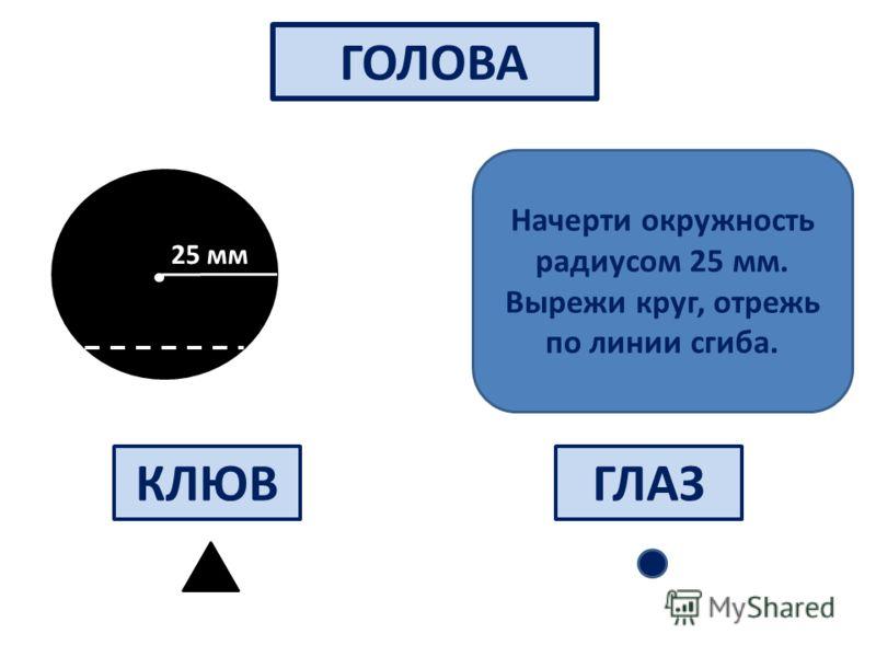 ГОЛОВА 25 мм КЛЮВГЛАЗ Начерти окружность радиусом 25 мм. Вырежи круг, отрежь по линии сгиба.