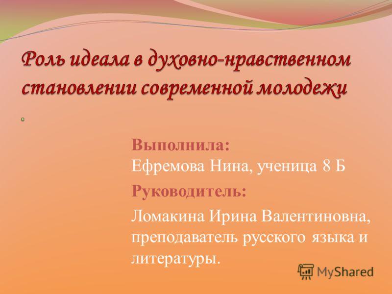Выполнила: Ефремова Нина, ученица 8 Б Руководитель: Ломакина Ирина Валентиновна, преподаватель русского языка и литературы.
