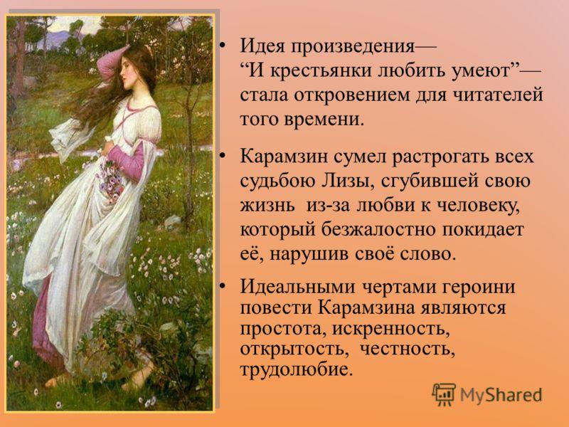 Идея произведения И крестьянки любить умеют стала откровением для читателей того времени. Карамзин сумел растрогать всех судьбою Лизы, сгубившей свою жизнь из-за любви к человеку, который безжалостно покидает её, нарушив своё слово. Идеальными чертам