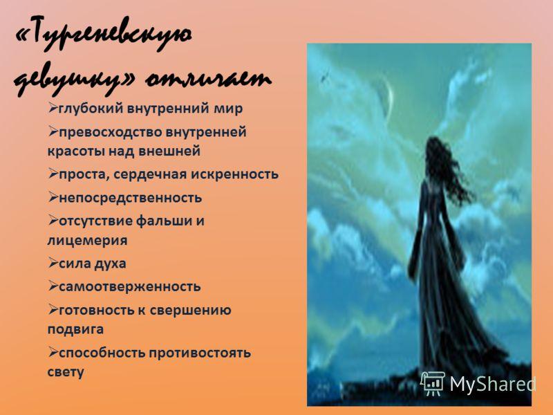 «Тургеневскую девушку» отличает г лубокий внутренний мир превосходство внутренней красоты над внешней проста, сердечная искренность непосредственность отсутствие фальши и лицемерия сила духа самоотверженность готовность к свершению подвига способност