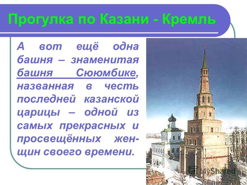 Прогулка по Казани - Кремль А вот ещё одна башня – знаменитая башня Сююмбике, названная в честь последней казанской царицы – одной из самых прекрасных и просвещённых жен- щин своего времени.