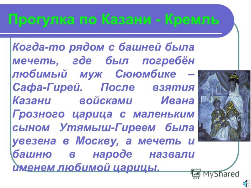 Прогулка по Казани - Кремль Когда-то рядом с башней была мечеть, где был погребён любимый муж Сююмбике – Сафа-Гирей. После взятия Казани войсками Ивана Грозного царица с маленьким сыном Утямыш-Гиреем была увезена в Москву, а мечеть и башню в народе н