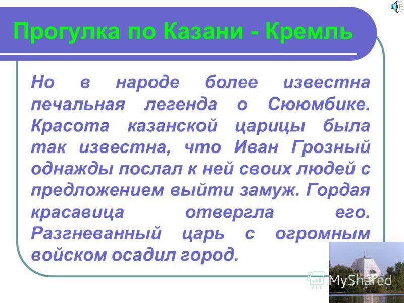 Прогулка по Казани - Кремль Но в народе более известна печальная легенда о Сююмбике. Красота казанской царицы была так известна, что Иван Грозный однажды послал к ней своих людей с предложением выйти замуж. Гордая красавица отвергла его. Разгневанный