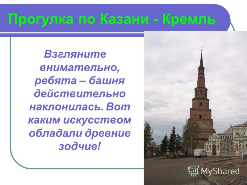 Прогулка по Казани - Кремль Взгляните внимательно, ребята – башня действительно наклонилась. Вот каким искусством обладали древние зодчие!