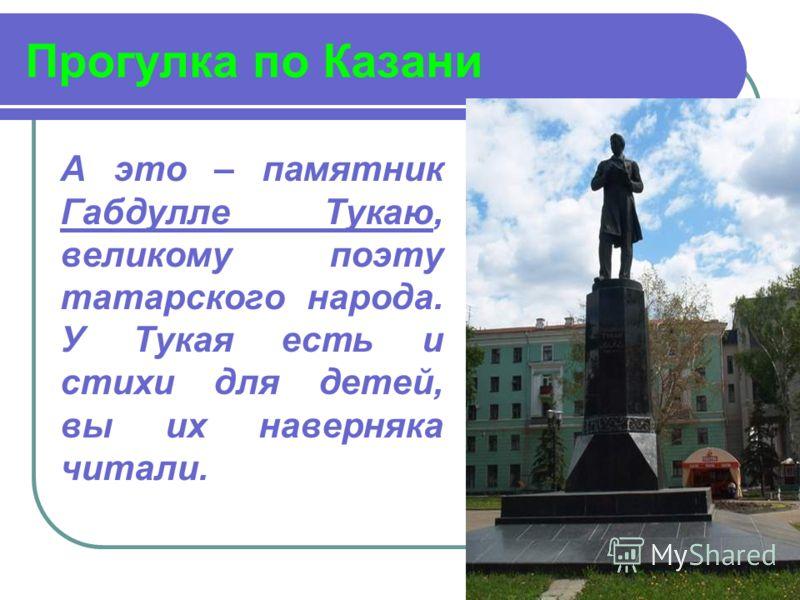 Прогулка по Казани А это – памятник Габдулле Тукаю, великому поэту татарского народа. У Тукая есть и стихи для детей, вы их наверняка читали.