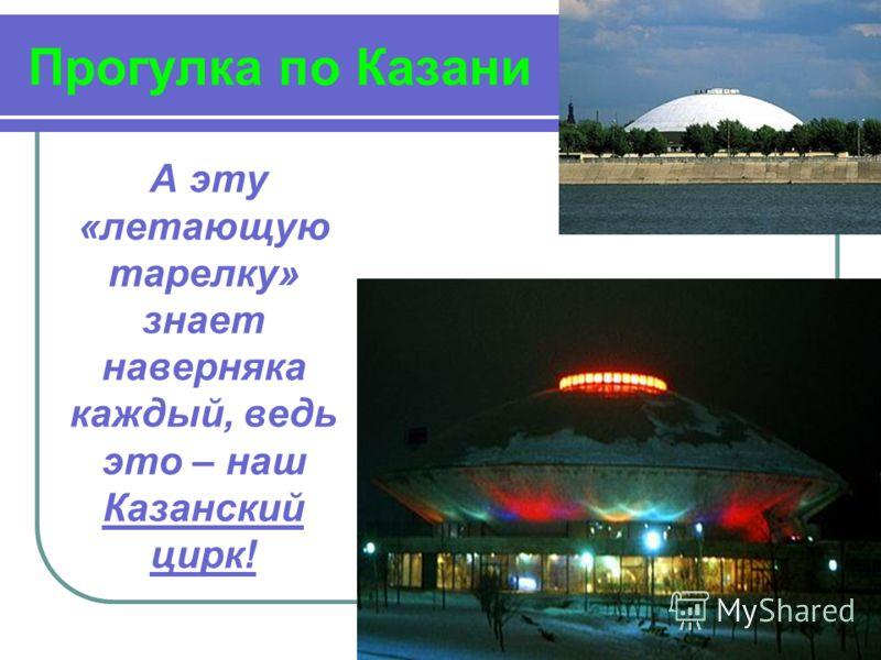 Прогулка по Казани А эту «летающую тарелку» знает наверняка каждый, ведь это – наш Казанский цирк!