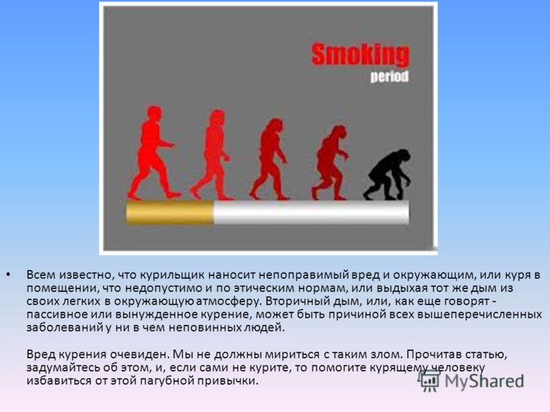 Всем известно, что курильщик наносит непоправимый вред и окружающим, или куря в помещении, что недопустимо и по этическим нормам, или выдыхая тот же дым из своих легких в окружающую атмосферу. Вторичный дым, или, как еще говорят - пассивное или вынуж