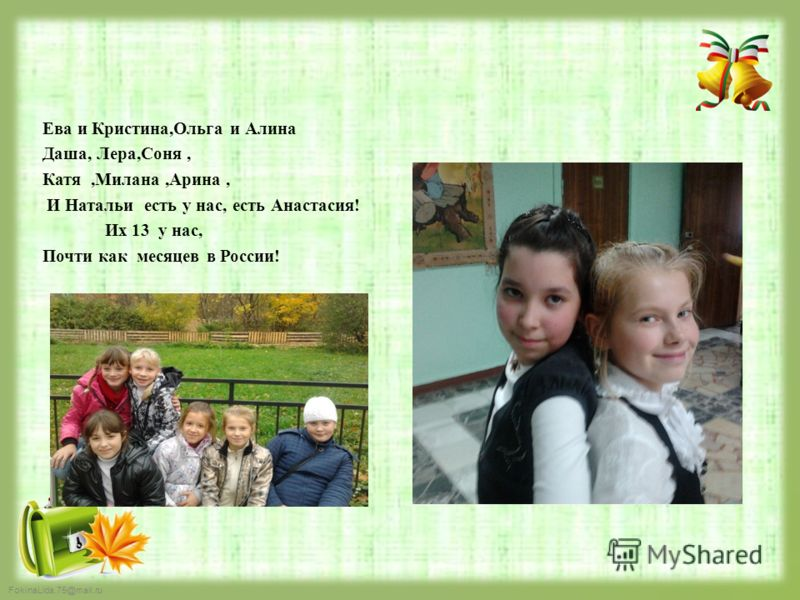 FokinaLida.75@mail.ru Ева и Кристина,Ольга и Алина Даша, Лера,Соня, Катя,Милана,Арина, И Натальи есть у нас, есть Анастасия! Их 13 у нас, Почти как месяцев в России!
