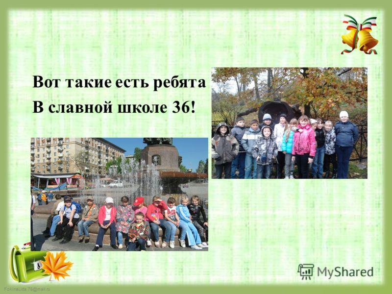 FokinaLida.75@mail.ru Вот такие есть ребята В славной школе 36!