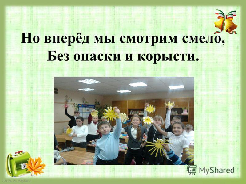 FokinaLida.75@mail.ru Но вперёд мы смотрим смело, Без опаски и корысти.