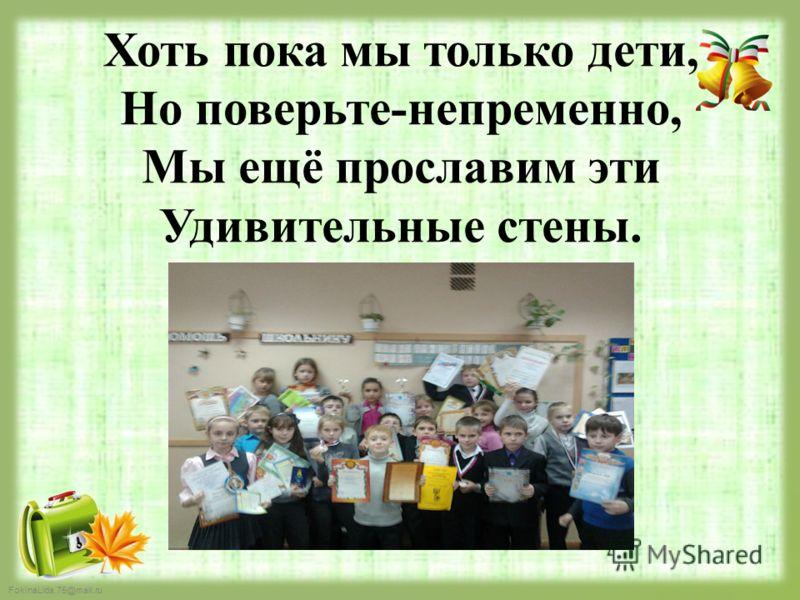 FokinaLida.75@mail.ru Хоть пока мы только дети, Но поверьте-непременно, Мы ещё прославим эти Удивительные стены.