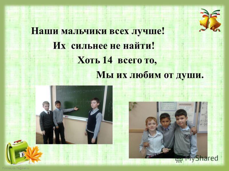 FokinaLida.75@mail.ru Н аши мальчики всех лучше! Их сильнее не найти! Хоть 14 всего то, Мы их любим от души.