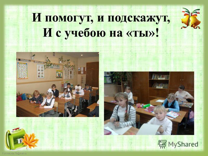 FokinaLida.75@mail.ru И помогут, и подскажут, И с учебою на «ты»!