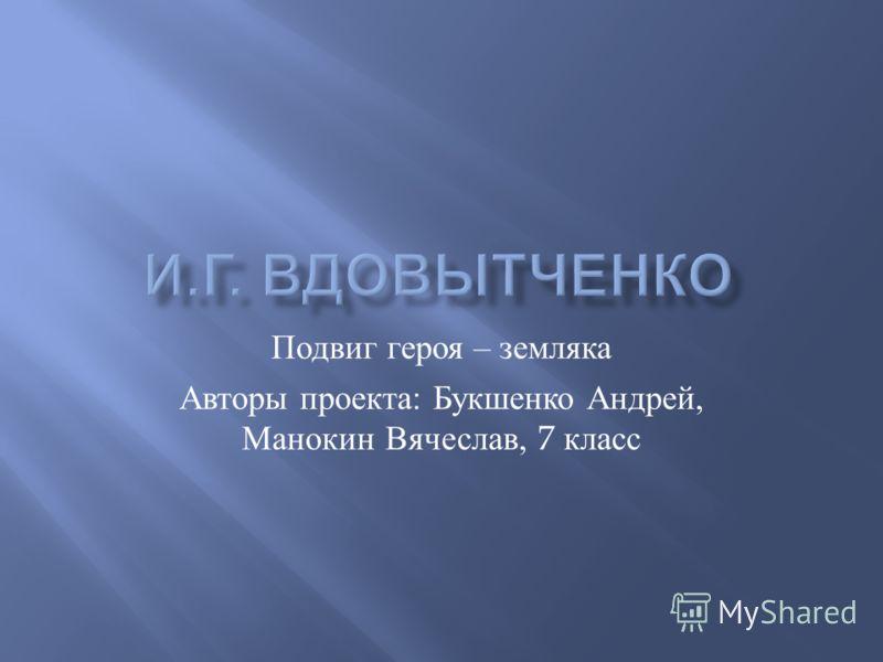 Подвиг героя – земляка Авторы проекта : Букшенко Андрей, Манокин Вячеслав, 7 класс