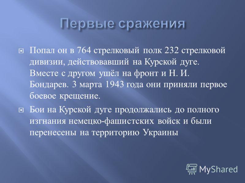 Попал он в 764 стрелковый полк 232 стрелковой дивизии, действовавший на Курской дуге. Вместе с другом ушёл на фронт и Н. И. Бондарев. 3 марта 1943 года они приняли первое боевое крещение. Бои на Курской дуге продолжались до полного изгнания немецко -