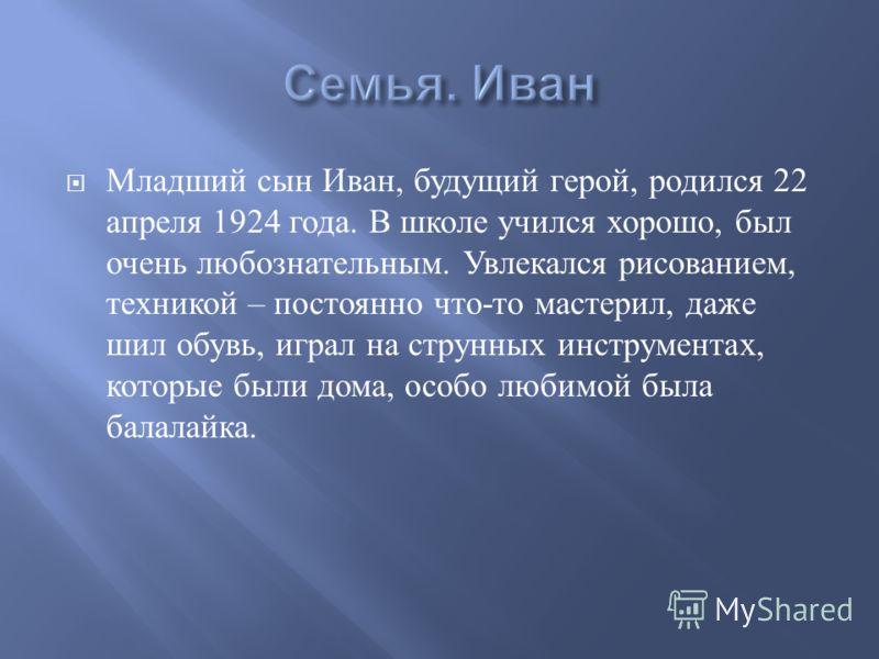 Младший сын Иван, будущий герой, родился 22 апреля 1924 года. В школе учился хорошо, был очень любознательным. Увлекался рисованием, техникой – постоянно что - то мастерил, даже шил обувь, играл на струнных инструментах, которые были дома, особо люби