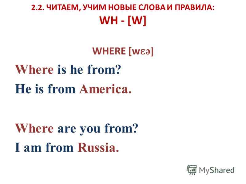 2.2. ЧИТАЕМ, УЧИМ НОВЫЕ СЛОВА И ПРАВИЛА: WH - [W] WHERE [w ɛ ə] Where is he from? He is from America. Where are you from? I am from Russia.