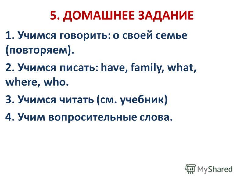 5. ДОМАШНЕЕ ЗАДАНИЕ 1. Учимся говорить: о своей семье (повторяем). 2. Учимся писать: have, family, what, where, who. 3. Учимся читать (см. учебник) 4. Учим вопросительные слова.