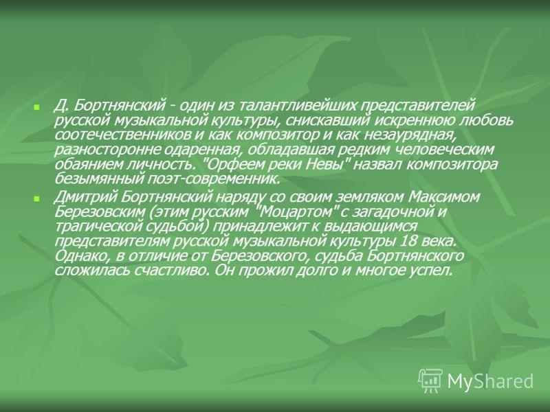 Д. Бортнянский - один из талантливейших представителей русской музыкальной культуры, снискавший искреннюю любовь соотечественников и как композитор и как незаурядная, разносторонне одаренная, обладавшая редким человеческим обаянием личность.
