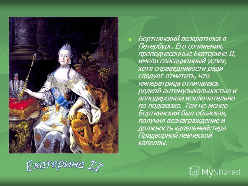 Бортнянский возвратился в Петербург. Его сочинения, преподнесенные Екатерине II, имели сенсационный успех, хотя справедливости ради следует отметить, что императрица отличалась редкой антимузыкальностью и аплодировала исключительно по подсказке. Тем
