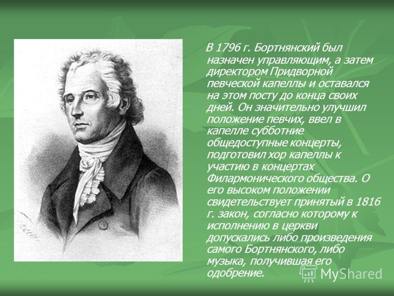 В 1796 г. Бортнянский был назначен управляющим, а затем директором Придворной певческой капеллы и оставался на этом посту до конца своих дней. Он значительно улучшил положение певчих, ввел в капелле субботние общедоступные концерты, подготовил хор ка
