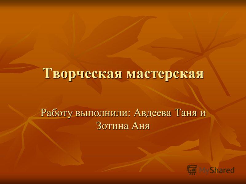 Творческая мастерская Работу выполнили: Авдеева Таня и Зотина Аня