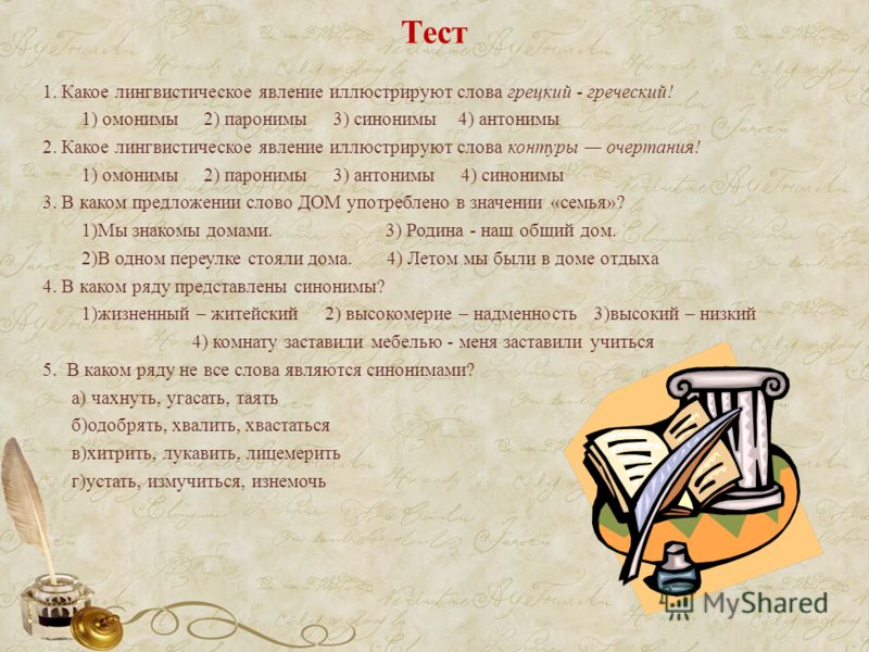 Тест 1. Какое лингвистическое явление иллюстрируют слова грецкий - греческий! 1) омонимы 2) паронимы 3) синонимы 4) антонимы 2. Какое лингвистическое явление иллюстрируют слова контуры очертания! 1) омонимы 2) паронимы 3) антонимы 4) синонимы 3. В ка